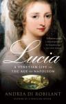 Lucia: A Venetian Life in the Age of Napoleon - Andrea Di Robilant