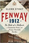 Fenway 1912: The Birth of a Ballpark, a Championship Season, and Fenway's Remarkable First Year - Glenn Stout