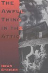 The Awful Thing in the Attic: And Other Scary, True Stories of Ghosts, Strange Disapperarances, and UFOs - Brad Steiger