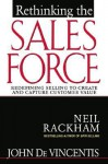 Rethinking the Sales Force: Redefining Selling to Create and Capture Cutsomer Value - Neil Rackham