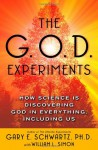 The G.O.D. Experiments: How Science Is Discovering God In Everything, Including Us - Gary E. Schwartz, William L. Simon