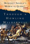 Through a Howling Wilderness: Benedict Arnold's March to Quebec, 1775 - Thomas A. Desjardin