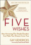 Five Wishes: How Answering One Simple Question Can Make Your Dreams Come True - Gay Hendricks, Neale Donald Walsch