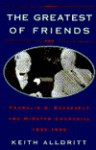The Greatest of Friends: Franklin D. Roosevelt and Winston Churchill, 1941-1945 - Keith Alldritt