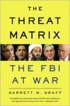 The Threat Matrix: The FBI at War in the Age of Global Terror - Garrett M. Graff