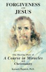 Forgiveness and Jesus: The Meeting Place of 'A Course in Miracles' and Christianity - Kenneth Wapnick