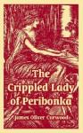 The Crippled Lady of Peribonka - James Oliver Curwood