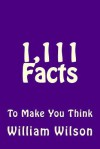 1,111 Facts to Make You Think - William Wilson