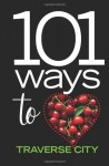 101 Ways to Love Traverse City - Traverse Magazine, Elizabeth Edwards, Emily Betz Tyra, Lynda Twardowski, Kelly Nogoski, Jeff Smith