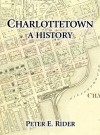 Charlottetown: A History - Peter E. Rider