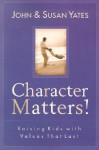Character Matters!: Raising Kids with Values That Last - John Yates, Susan Alexander Yates