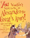 You Wouldn't Want to Be in Alexander the Great's Army!: Miles You'd Rather Not March - Jacqueline Morley, David Antram