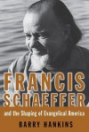 Francis Schaeffer and the Shaping of Evangelical America - Barry Hankins