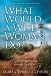 What Would a Wise Woman Do?: Questions to Ask Along the Way - Laura Steward Atchison, Jay Conrad Levinson