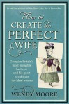 How to Create the Perfect Wife - Wendy Moore