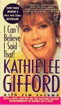 I Can't Believe I Said That: I Can't Believe I Said That - Kathie Lee Gifford