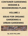 Container Gardening Designs & Woodworking Plans - Volume 2 Ideas for Organic Gardening & Urban Gardening - Jack Pollard