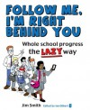 Whole School Progress the Lazy Way: Follow Me, I'm Right Behind You - Jim Smith, Ian Gilbert