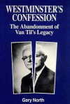 Westminster's Confession: The Abandonment of Van Til's Legacy - Gary North