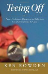 Teeing Off: Players, Techniques, Characters, and Reflections from a Lifetime Inside the Game - Ken Bowden, Jack Nicklaus