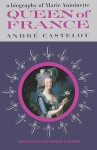 Queen of France, a Biography of Marie Antoinette - André Castelot, Sam Sloan, Denise Folliot