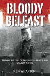 Bloody Belfast: An Oral History of the British Army's War Against the IRA - Ken Wharton