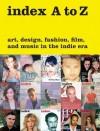 index A to Z: Art, Design, Fashion, Film, and Music in the Indie Era - Peter Halley, Bob Nickas, Bruce Labruce, Wendy Vogel, Juergen Teller
