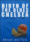 Birth of the Blues: The Early Years of Chelsea FC - Brian Belton
