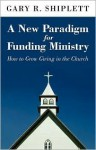 A New Paradigm for Funding Ministry: How to Grow Giving in the Church - Gary Shiplett
