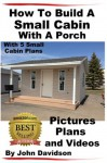 How To Build A Small Cabin With A Porch With 5 Small Cabin Plans Pictures, Plans and Videos - John Davidson