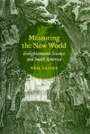 Measuring the New World: Enlightenment Science and South America - Neil Safier