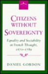 Citizens Without Sovereignty: Equality and Sociability in French Thought, 1670-1789 - Daniel Gordon