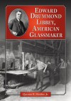 Edward Drummond Libbey: A Biography of the American Glassmaker - Quentin R. Skrabec Jr.