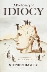 A Dictionary of Idiocy: The Ulitmate Guide to Curious, Shocking and General Ignorance - Stephen Bayley