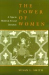 The Power of Women: A Topos in Medieval Art and Literature - Susan L. Smith