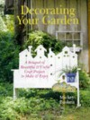 Decorating Your Garden: A Bouquet of Beautiful & Useful Craft Projects to Make & Enjoy - Mickey Baskett