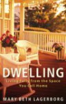 Dwelling: Living Fully from the Space You Call Home - Mary Beth Lagerborg
