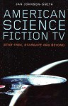 American Science Fiction TV: Star Trek, Stargate and Beyond - Jan Johnson-Smith