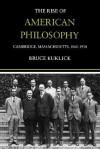 The Rise of American Philosophy, Cambridge, Massachusetts, 1860-1930 - Bruce Kuklick