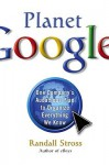 Planet Google: One Company's Audacious Plan To Organize Everything We Know - Randall E. Stross