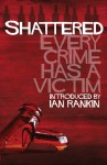 Shattered: Every Crime Has a Victim - Ian Rankin, Allan Guthrie, Denise Mina