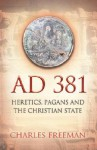AD 381: Heretics, Pagans and the Christian State - Charles Freeman