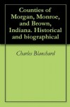 Counties of Morgan, Monroe, and Brown, Indiana. Historical and biographical - Charles Blanchard