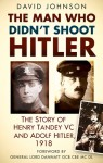 The Man Who Didn't Shoot Hitler: The Story of Henry Tandey VC and Adolf Hitler, 1918 - David Johnson, General Lord Dannatt
