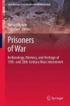 Prisoners of War: Archaeology, Memory, and Heritage of 19th- And 20th-Century Mass Internment - Harold Mytum, Gilly Carr