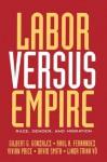 Labor Versus Empire: Race, Gender, Migration - Gilbert G. Gonzalez, Raul A Fernandez, Vivian Price, David Smith, Linda Trinh Vo