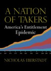 A Nation of Takers: America's Entitlement Epidemic - Nicholas Eberstadt