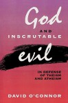 God and Inscrutable Evil: In Defense of Theism and Atheism - David O'Connor