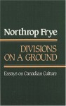 Divisions on a Ground: Essays on Canadian Culture - Northrop Frye