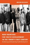 New Frontiers for Youth Development in the Twenty-First Century: Revitalizing and Broadening Youth Development - Melvin Delgado
